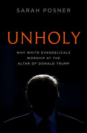 Sarah Posner's Unholy: Why White Evangelicals Worship at the Altar of Donald Trump — Unholy Marriage of Alt- and Religious Right in the Trump Presidency
