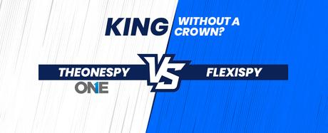 TheOneSpy VS Flexispy: King without a Crown?