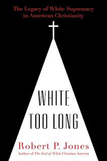 Robert P. Jones's White Too Long: The Legacy of White Supremacy in American Christianity —  Excerpts Worth Noting