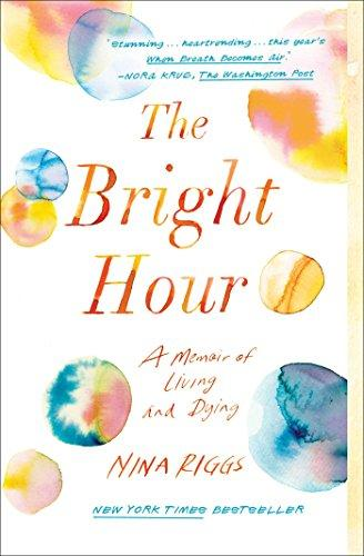 The Bright Hour- A Memoir of Living and Dying by Nina Riggs