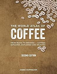 Image: The World Atlas of Coffee: From Beans to Brewing -- Coffees Explored, Explained and Enjoyed   Hardcover – Illustrated: 272 pages  by James Hoffmann (Author). Publisher: Firefly Books; Second Edition, Revised, Updated and Expanded (October 10, 2018)