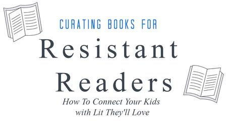 Curating Books for Resistants Reader: How to Connect Your Kids with Lit They'll Love