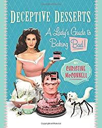 Image: Deceptive Desserts: A Lady's Guide to Baking Bad!   Paperback: 228 pages   by Christine McConnell (Author). Publisher: Regan Arts (June 24, 2020)