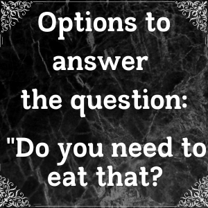 Answers to the Question: Do You Need To Eat That?