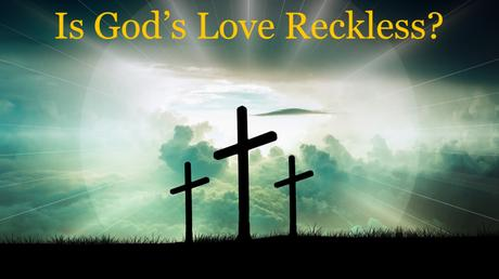 Is God's Love 'Reckless'? (Part 5)