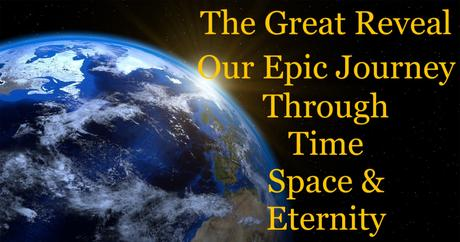 The Great Reveal: Our Epic Journey Through Time, Space and Eternity – Part 27