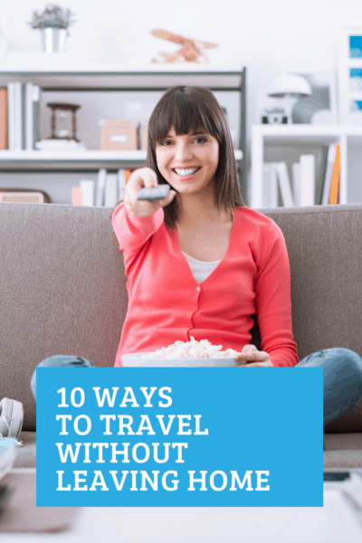 10 Ways to Travel Without Leaving Home