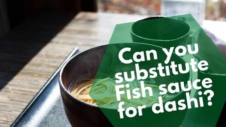 Can you substitute Fish sauce for dashi