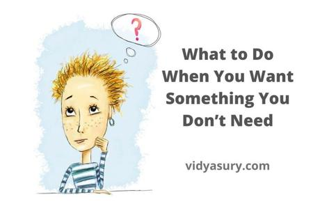 What to Do When You Want Something You Don't Need