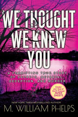 TRUE CRIME THURSDAY- We Thought We Knew You- by M. William Phelps- Feature and Review