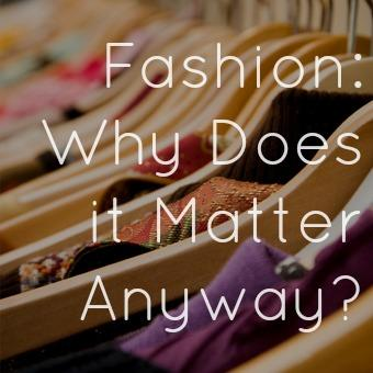 Fashion: Why Does it Matter Anyway?