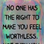 no one has the right to make you feel worthless