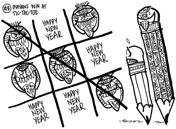 rough sketch for cartoon satirizing the mayan calendar which supposedly predicts that the world will end on December 21, 2012 mayan pencil and regular pencil playing tic-tac-toe game using mayan faces with tongues stuck out and the phrase Happy New Year Mayans win game implying there will not be a new year, no 2013