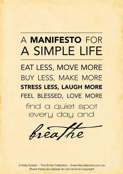 a manifesto for a simple life: eat less, move more. buy less, make more. stress less, laugh more. feel blesses, love more. find a quiet spot every day and breathe.