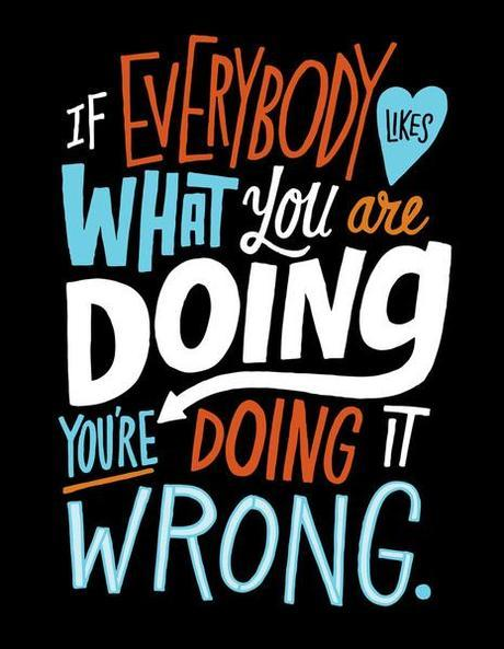 If Everybody Likes What Your Doing, You're Doing it Wrong