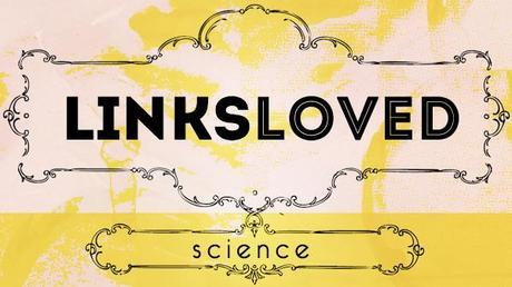 Links Loved: Science Edition