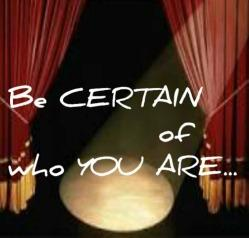 Be CERTAIN of who YOU are....