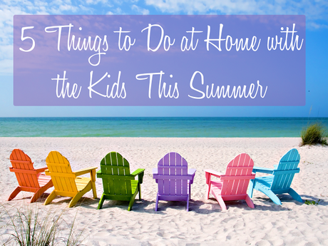 5 Things to Do at Home with the Kids This Summer