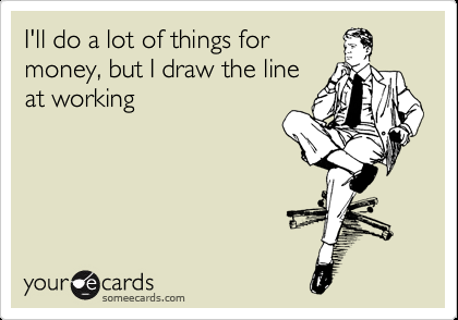 Funny Workplace Ecard: I'll do a lot of things for money, but I draw the line at working.
