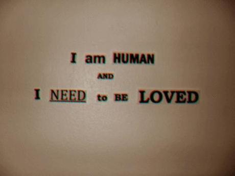 I am Human and I need to be Loved.
