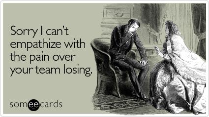 Funny Sympathy Ecard: Sorry I can't empathize with the pain over your team losing.