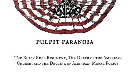 Pulpit Paranoia:  The Black Robe Regiment, The Death of the American Church, and the Decline of American Moral Policy