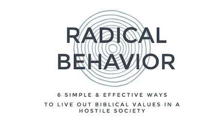 RADICAL BEHAVIOR: 6 EFFECTIVE, SIMPLE WAYS TO LIVE OUT BIBLICAL VALUES IN A HOSTILE SOCIETY