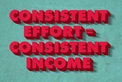 Consistent Effort Equals Consistent Income