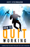 How To Quit Working by Jeff Steinmann