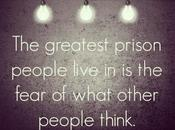 Greatest Prison People Live Fear What Other Think.