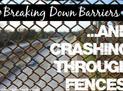 Breaking Down Barriers…and Crashing Through Fences