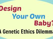 Design Your Baby? Genetic Ethics Dilemma