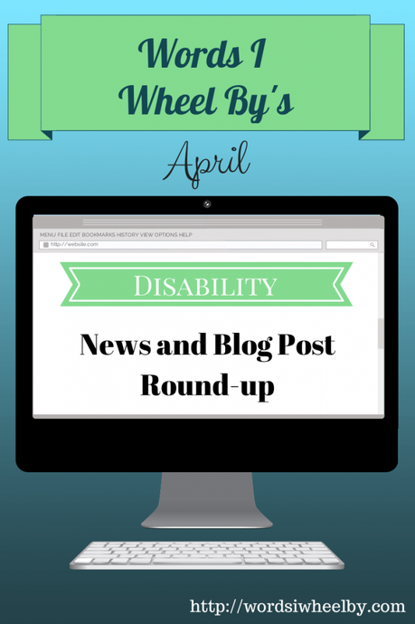 Words I Wheel By's April Disability News and Blog Post Round Up