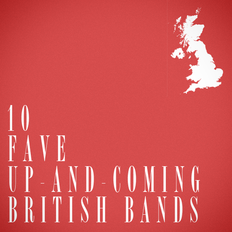 10favebritish 10 FAVE UP AND COMING BRITISH BANDS