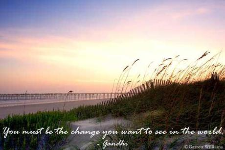 You must be the change you wish to see in the world - Mahatma Gandhi