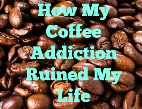 How My Coffee Addiction Ruined My Life