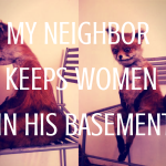 My Neighbor Keeps Women in His Basement